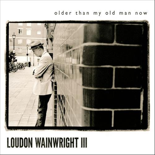 Loudon Wainwright Iii Older Than My Old Man Now